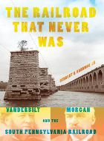 The Railroad That Never Was Vanderbilt, Morgan, and the South Pennsylvania Railroad by Herbert H., Jr. Harwood