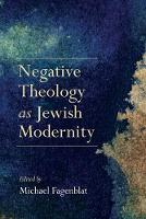 Negative Theology as Jewish Modernity by Michael Fagenblat