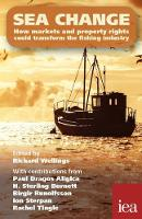 Sea Change How Markets and Property Rights Could Transform the Fishing Industry by Richard Wellings