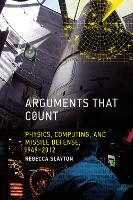 Arguments that Count Physics, Computing, and Missile Defense, 1949-2012 by Rebecca Slayton
