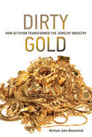 Dirty Gold How Activism Transformed the Jewelry Industry by Michael John (University of Bath) Bloomfield
