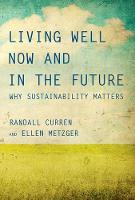 Living Well Now and in the Future Why Sustainability Matters by Randall (Professor, University of Rochester) Curren, Ellen (Professor, San Jose State University) Metzger