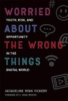 Worried About the Wrong Things Youth, Risk, and Opportunity in the Digital World by S.Craig Watkins