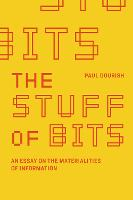 The Stuff of Bits An Essay on the Materialities of Information by Paul (Chancellor's Professor of Informatics, University of California, Irvine) Dourish