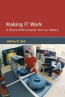 Making IT Work A History of the Computer Services Industry by Jeffrey R. (University of Minnesota) Yost