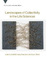 Landscapes of Collectivity in the Life Sciences by Snait B. (Researcher and Lecturer, Tel Aviv University) Gissis