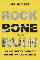 Rock, Bone, and Ruin An Optimist's Guide to the Historical Sciences by Adrian (Research Associate, University of Cambridge) Currie