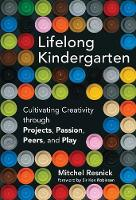 Lifelong Kindergarten Cultivating Creativity through Projects, Passion, Peers, and Play by Mitchel (Massachusetts Institute of Technology) Resnick, Ken, Ph.D. Robinson