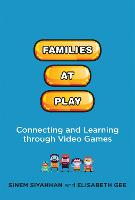 Families at Play Connecting and Learning through Video Games by Sinem (California State University San Marcos) Siyahhan, Elisabeth (Professor, Arizona State University) Gee