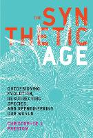 The Synthetic Age Outdesigning Evolution, Resurrecting Species, and Reengineering Our World by Christopher J. (Professor, University of Montana) Preston
