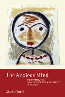 The Anxious Mind An Investigation into the Varieties and Virtues of Anxiety by Charlie (Washington University in St. Louis) Kurth