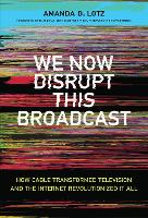 We Now Disrupt This Broadcast How Cable Transformed Television and the Internet Revolutionized It All by Amanda D. (Professor, University of Michigan) Lotz, John (Chief Executive Officer, FX Network and FX Productions) Landgraf