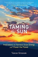 Taming the Sun Innovations to Harness Solar Energy and Power the Planet by Varun (Philip D. Reed Fellow for Science and Technology, Council on Foreign Relations) Sivaram