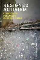 Resigned Activism Living with Pollution in Rural China by Anna Lora-Wainwright