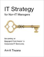 IT Strategy for Non-IT Managers Becoming an Engaged Contributor to Corporate IT Decisions by Amrit Tiwana