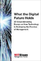 What the Digital Future Holds 20 Groundbreaking Essays on How Technology Is Reshaping the Practice of Management by MIT Sloan Management Review