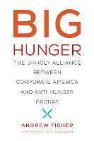 Big Hunger The Unholy Alliance between Corporate America and Anti-Hunger Groups by Andrew Fisher, Saru (Director, UC Berkeley) Jayaraman