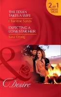 The Texan Takes A Wife The Texan Takes a Wife (Texas Cattleman's Club: Blackmail, Book 11) / Expecting a Lone Star Heir (Texas Promises, Book 1) by Charlene Sands, Sara Orwig