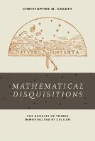 Mathematical Disquisitions The Booklet of Theses Immortalized by Galileo by Christopher M. Graney
