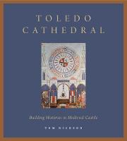 Toledo Cathedral Building Histories in Medieval Castile by Tom Nickson