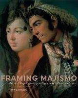 Framing Majismo Art and Royal Identity in Eighteenth-Century Spain by Tara Zanardi
