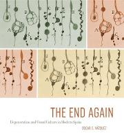 The End Again Degeneration and Visual Culture in Modern Spain by Oscar E. Vazquez