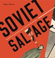 Soviet Salvage Imperial Debris, Revolutionary Reuse, and Russian Constructivism by Catherine Walworth