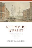 An Empire of Print The New York Publishing Trade in the Early American Republic by Steven Carl Smith