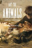 Art for Animals Visual Culture and Animal Advocacy, 1870-1914 by J. Keri Cronin