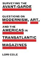 Surveying the Avant-Garde Questions on Modernism, Art, and the Americas in Transatlantic Magazines by Lori Cole
