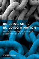 Building Ships, Building a Nation Korea's Democratic Unionism Under Park Chung Hee by Hwasook Bergquist Nam