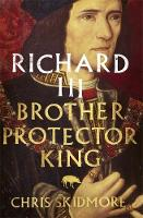 Richard III Brother, Protector, King by Chris Skidmore