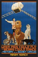 When Pigs Could Fly and Bears Could Dance A History of the Soviet Circus by Miriam Neirick