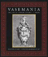 Vasemania Neoclassical Form and Ornament in Europe: Selections from The Metropolitan Museum of Art by Stefanie Walker
