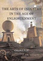 The Arts of Industry in the Age of Enlightenment by Celina Fox