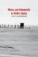 Illness and Inhumanity in Stalin's Gulag by Golfo Alexopoulos