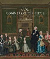 The Conversation Piece Making Modern Art in 18th-Century Britain by Kate Retford