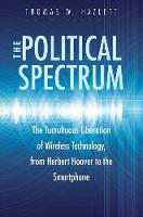 The Political Spectrum The Tumultuous Liberation of Wireless Technology, from Herbert Hoover to the Smartphone by Thomas Winslow Hazlett