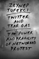 Twitter and Tear Gas The Power and Fragility of Networked Protest by Zeynep Tufekci