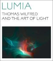 Lumia Thomas Wilfred and the Art of Light by Keely Orgeman, James Turrell, Maibritt Borgen, Jason DeBlock