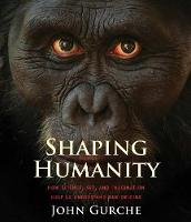Shaping Humanity How Science, Art, and Imagination Help Us Understand Our Origins by John Gurche