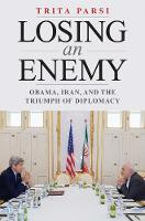 Losing an Enemy Obama, Iran, and the Triumph of Diplomacy by Trita Parsi