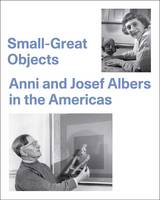 Small-Great Objects Anni and Josef Albers in the Americas by Jennifer Reynolds-Kaye, Michael D. Coe
