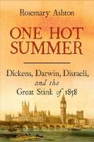 One Hot Summer Dickens, Darwin, Disraeli, and the Great Stink of 1858 by Rosemary Ashton
