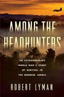 Among the Headhunters An Extraordinary World War II Story of Survival in the Burmese Jungle by Robert Lyman