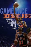 Game Face A Lifetime of Hard-Earned Lessons On and Off the Basketball Court by Bernard King