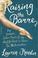 Raising the Barre Big Dreams, False Starts, and My Midlife Quest to Dance the Nutcracker by Lauren Kessler