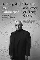Building Art The Life and Work of Frank Gehry by Paul Goldberger