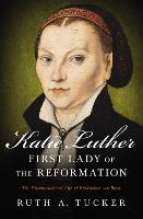 Katie Luther, First Lady of the Reformation The Unconventional Life of Katharina von Bora by Ruth A. Tucker