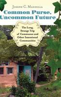 Common Purse, Uncommon Future The Long, Strange Trip of Communes and Other Intentional Communities by Joseph C. Manzella